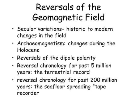 Reversals of the Geomagnetic Field Secular variations- historic to modern changes in the field Archaeomagnetism: changes during the Holocene Reversals.