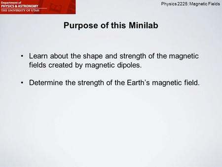 Physics 2225: Magnetic Fields Purpose of this Minilab Learn about the shape and strength of the magnetic fields created by magnetic dipoles. Determine.