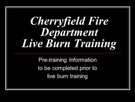 Cherryfield Fire Department Live Burn Training Pre-training Information to be completed prior to live burn training.