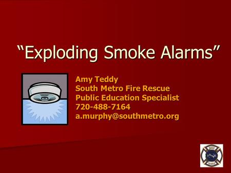 """Exploding Smoke Alarms"" Amy Teddy South Metro Fire Rescue Public Education Specialist 720-488-7164"