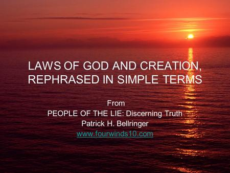 LAWS OF GOD AND CREATION, REPHRASED IN SIMPLE TERMS From PEOPLE OF THE LIE: Discerning Truth Patrick H. Bellringer www.fourwinds10.com.