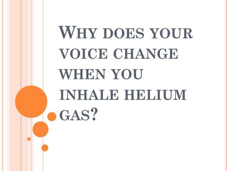 W HY DOES YOUR VOICE CHANGE WHEN YOU INHALE HELIUM GAS ?
