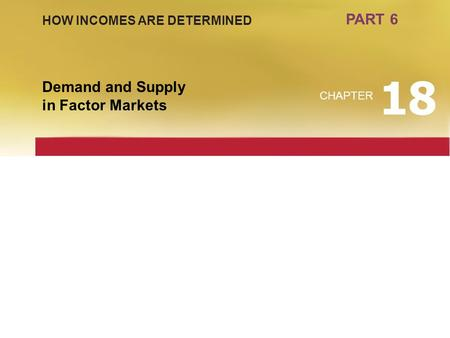 PART 6 Demand and Supply in Factor Markets CHAPTER 18 HOW INCOMES ARE DETERMINED.