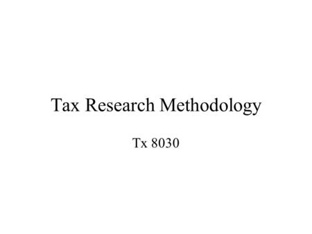 Tax Research Methodology Tx 8030. Conducting Tax Research Establish facts Communicate results Develop conclusions Evaluate authority Locate authority.
