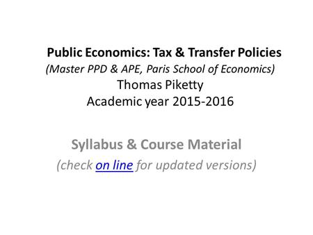 Public Economics: Tax & Transfer Policies (Master PPD & APE, Paris School of Economics) Thomas Piketty Academic year 2015-2016 Syllabus & Course Material.