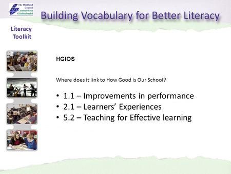 Building Vocabulary for Better Literacy HGIOS Where does it link to How Good is Our School? 1.1 – Improvements in performance 2.1 – Learners' Experiences.