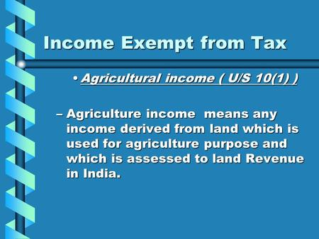 Income Exempt from Tax Agricultural income ( U/S 10(1) )Agricultural income ( U/S 10(1) ) –Agriculture income means any income derived from land which.