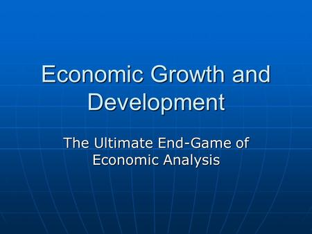 Economic Growth and Development The Ultimate End-Game of Economic Analysis.