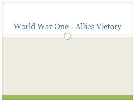 World War One - Allies Victory. The beginning of the war.. Considered a 'War of Attrition.' This means that both sides had no huge strength or advantage.