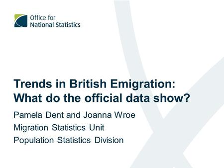 Trends in British Emigration: What do the official data show? Pamela Dent and Joanna Wroe Migration Statistics Unit Population Statistics Division.