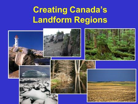 Creating Canada's Landform Regions 1. 2 The movement of the earth's plates, and the resulting folding, faulting, and volcanic activity, have combined.