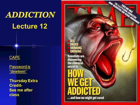 "ADDICTION Lecture 12 CAPE Password is ""dewleen"" Thursday Extra Credit- See me after class."