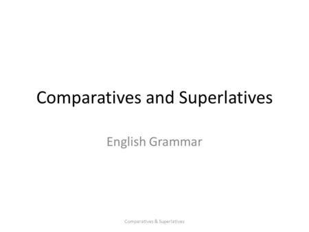 Comparatives and Superlatives English Grammar Comparatives & Superlatives.