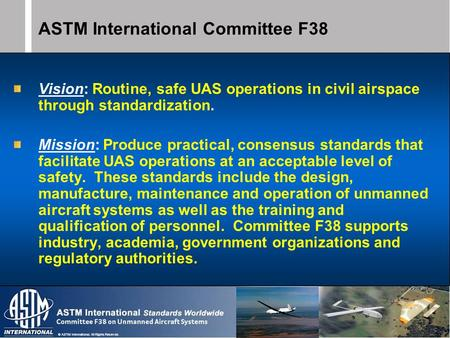 © ASTM International. All Rights Reserved. ASTM International Committee F38 Vision: Routine, safe UAS operations in civil airspace through standardization.