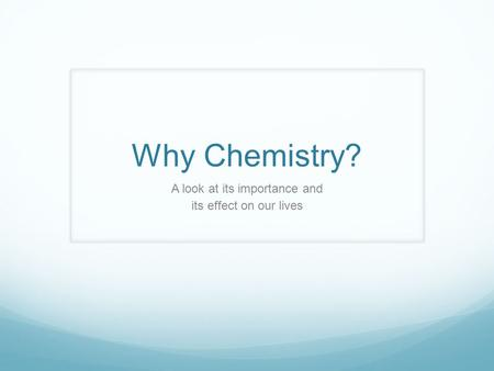 Why Chemistry? A look at its importance and its effect on our lives.