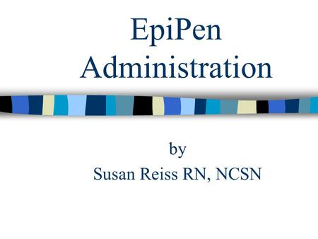 EpiPen Administration by Susan Reiss RN, NCSN. EpiPen Administration This program has been designed for the school staff member who is willing to administer.
