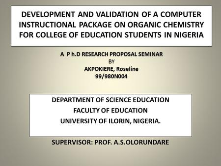 DEVELOPMENT AND VALIDATION OF A COMPUTER INSTRUCTIONAL PACKAGE ON ORGANIC CHEMISTRY FOR COLLEGE OF EDUCATION STUDENTS IN NIGERIA A P h.D RESEARCH PROPOSAL.