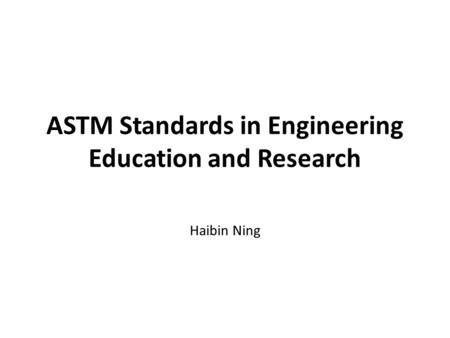 ASTM Standards in Engineering Education and Research Haibin Ning.