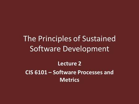 The Principles of Sustained Software Development Lecture 2 CIS 6101 – Software Processes and Metrics.