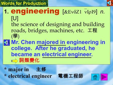 Words for Production 1. engineering [ &EndZ1`nIrI9 ] n. [U] the science of designing and building roads, bridges, machines, etc. 工程 ( 學 ) Mr. Chen majored.