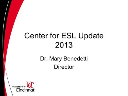 Center for ESL Update 2013 Dr. Mary Benedetti Director.