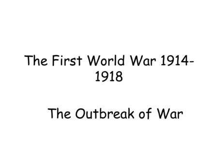 The First World War 1914- 1918 The Outbreak of War.