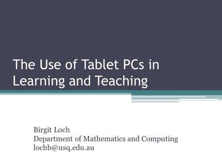 The Use of Tablet PCs in Learning and Teaching Birgit Loch Department of Mathematics and Computing