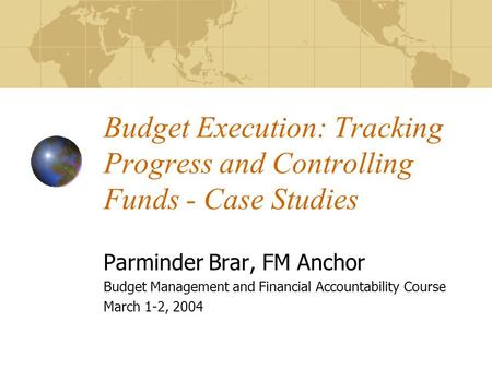 Budget Execution: Tracking Progress and Controlling Funds - Case Studies Parminder Brar, FM Anchor Budget Management and Financial Accountability Course.