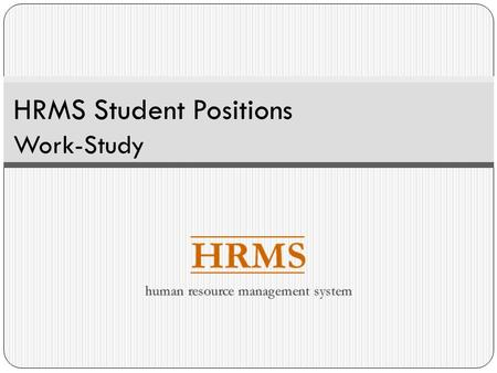 HRMS Student Positions Work-Study. Overview This presentation covers core concepts and processes related to student Work-Study assignments including: