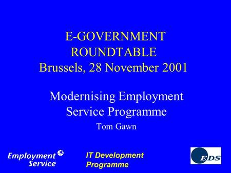 IT Development Programme E-GOVERNMENT ROUNDTABLE Brussels, 28 November 2001 Modernising Employment Service Programme Tom Gawn.