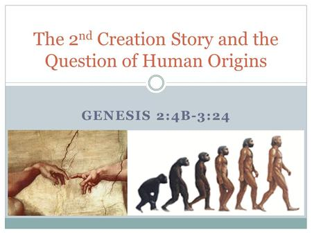 GENESIS 2:4B-3:24 The 2 nd Creation Story and the Question of Human Origins.