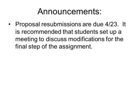 Announcements: Proposal resubmissions are due 4/23. It is recommended that students set up a meeting to discuss modifications for the final step of the.