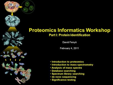 Proteomics Informatics Workshop Part I: Protein Identification David Fenyö February 4, 2011 Introduction to proteomics Introduction to mass spectrometry.