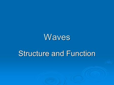 Waves Structure and Function. Origin of a Wave  Waves always start when something moves  Motions that create waves are repeated again and again  Most.