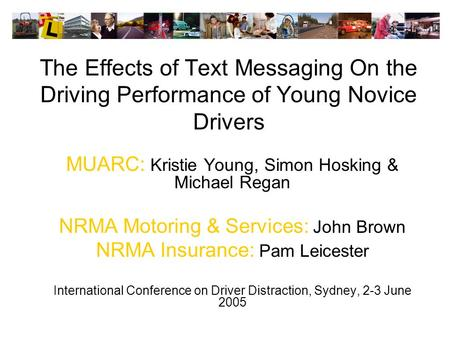The Effects of Text Messaging On the Driving Performance of Young Novice Drivers MUARC: Kristie Young, Simon Hosking & Michael Regan NRMA Motoring & Services:
