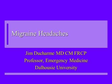 Migraine Headaches Jim Ducharme MD CM FRCP Professor, Emergency Medicine Dalhousie University.
