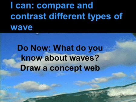 I can: compare and contrast different types of wave Do Now: What do you know about waves? Draw a concept web.