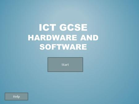 Help ICT GCSE HARDWARE AND SOFTWARE Start Help HOW TO PLAY: When you click the start button you must enter your name before you start answering the questions.