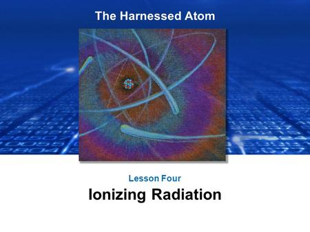 The Harnessed Atom Lesson Four Ionizing Radiation.
