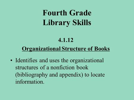 Fourth Grade Library Skills 4.1.12 Organizational Structure of Books Identifies and uses the organizational structures of a nonfiction book (bibliography.