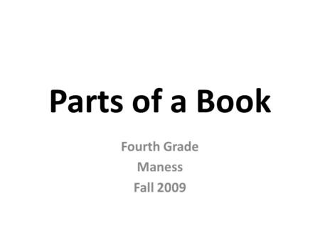 Parts of a Book Fourth Grade Maness Fall 2009 Cover The COVER tells the reader what the book will be about. Usually includes: – picture or illustration.