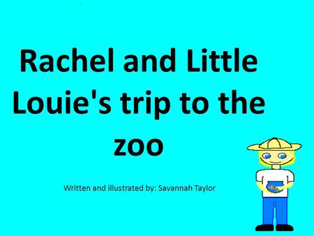 Rachel and Little Louie's trip to the zoo Written and illustrated by: Savannah Taylor.
