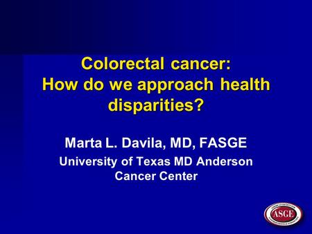 Colorectal cancer: How do we approach health disparities? Marta L. Davila, MD, FASGE University of Texas MD Anderson Cancer Center.