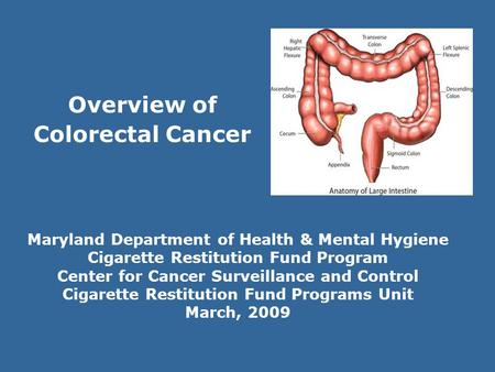 Overview of Colorectal Cancer Maryland Department of Health & Mental Hygiene Cigarette Restitution Fund Program Center for Cancer Surveillance and Control.