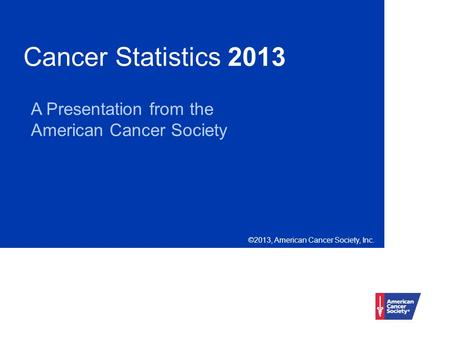 Cancer Statistics 2013 A Presentation from the American Cancer Society