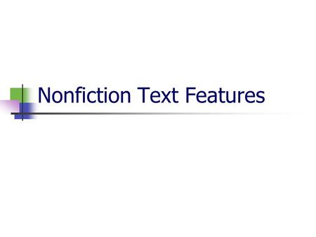 Nonfiction Text Features A Nonfiction Text is any text that contains true or factual information… Nonfiction Text Features are the features that help.