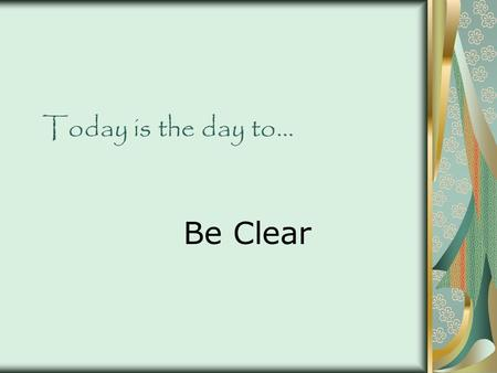 Today is the day to… Be Clear. Source for material… All material is from 25 Days to Better Thinking & Better Living: A Guide for Improving Every Aspect.