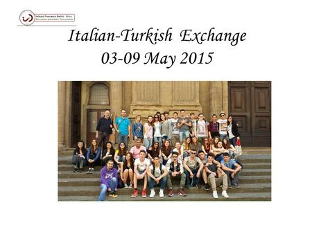 Italian-Turkish Exchange 03-09 May 2015 On the first day On Monday, we visited our school and all the labs with the Turkish guys. Then we went to the.
