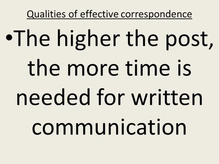 Qualities of effective correspondence The higher the post, the more time is needed for written communication.