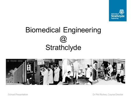 School Presentation Biomedical Strathclyde Dr Phil Riches, Course Director.